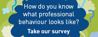 How do you know what professional behaviour looks like? Take our survey.